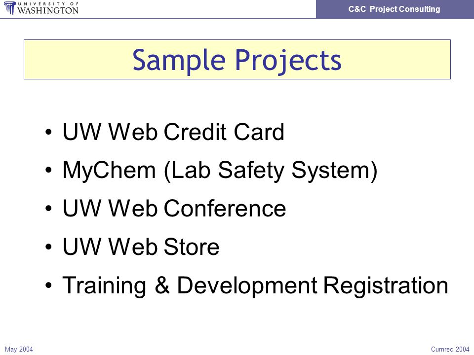 C&C Project Consulting May 2004Cumrec 2004 Sample Projects UW Web Credit Card MyChem (Lab Safety System) UW Web Conference UW Web Store Training & Development Registration