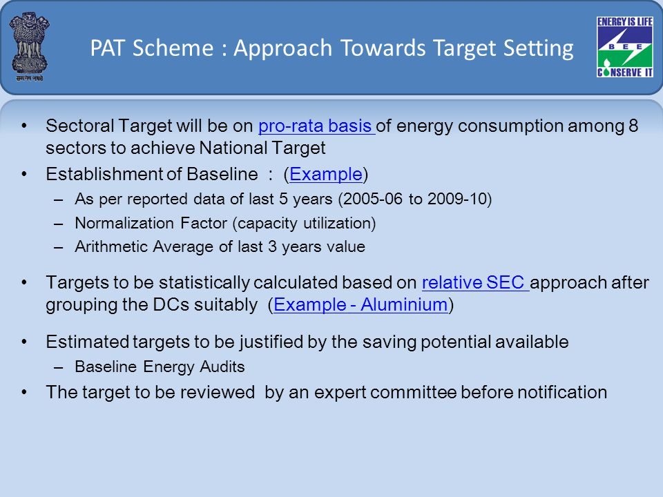 PAT Scheme : Approach Towards Target Setting Sectoral Target will be on pro-rata basis of energy consumption among 8 sectors to achieve National Targetpro-rata basis Establishment of Baseline : (Example)Example –As per reported data of last 5 years (2005-06 to 2009-10) –Normalization Factor (capacity utilization) –Arithmetic Average of last 3 years value Targets to be statistically calculated based on relative SEC approach after grouping the DCs suitably (Example - Aluminium)relative SEC Example - Aluminium Estimated targets to be justified by the saving potential available –Baseline Energy Audits The target to be reviewed by an expert committee before notification