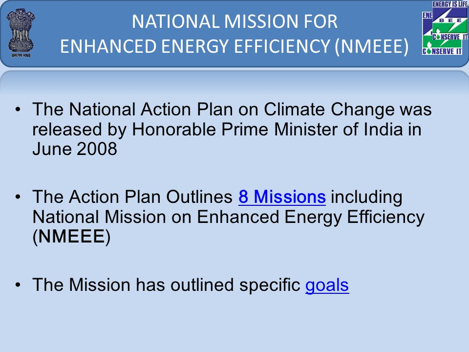 NATIONAL MISSION FOR ENHANCED ENERGY EFFICIENCY (NMEEE) The National Action Plan on Climate Change was released by Honorable Prime Minister of India in June 2008 The Action Plan Outlines 8 Missions including National Mission on Enhanced Energy Efficiency (NMEEE)8 Missions The Mission has outlined specific goalsgoals