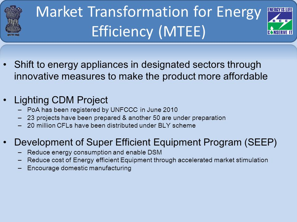 Market Transformation for Energy Efficiency (MTEE) Shift to energy appliances in designated sectors through innovative measures to make the product more affordable Lighting CDM Project –PoA has been registered by UNFCCC in June 2010 –23 projects have been prepared & another 50 are under preparation –20 million CFLs have been distributed under BLY scheme Development of Super Efficient Equipment Program (SEEP) –Reduce energy consumption and enable DSM –Reduce cost of Energy efficient Equipment through accelerated market stimulation –Encourage domestic manufacturing