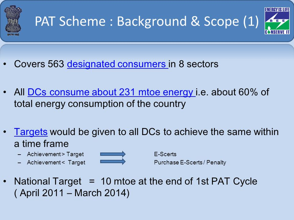 PAT Scheme : Background & Scope (1) Covers 563 designated consumers in 8 sectorsdesignated consumers All DCs consume about 231 mtoe energy i.e.