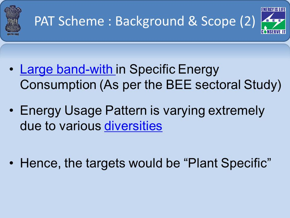 PAT Scheme : Background & Scope (2) Large band-with in Specific Energy Consumption (As per the BEE sectoral Study)Large band-with Energy Usage Pattern is varying extremely due to various diversitiesdiversities Hence, the targets would be Plant Specific