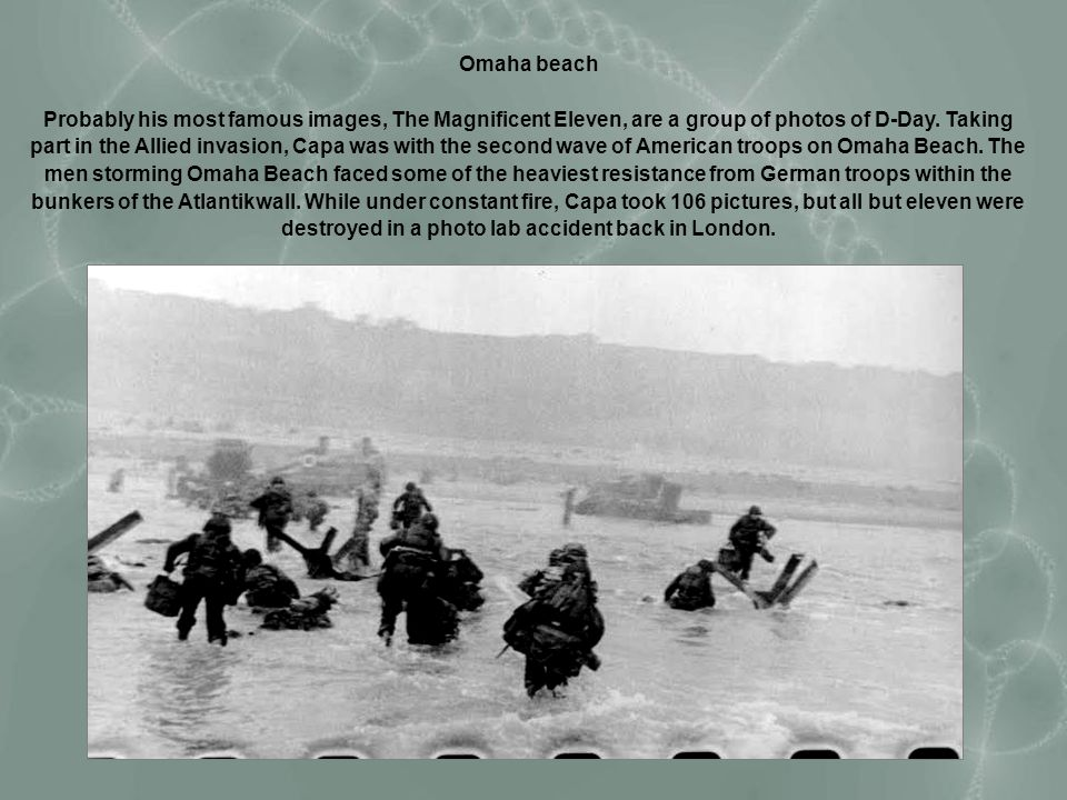 Omaha beach Probably his most famous images, The Magnificent Eleven, are a group of photos of D-Day. Taking part in the Allied invasion, Capa was with