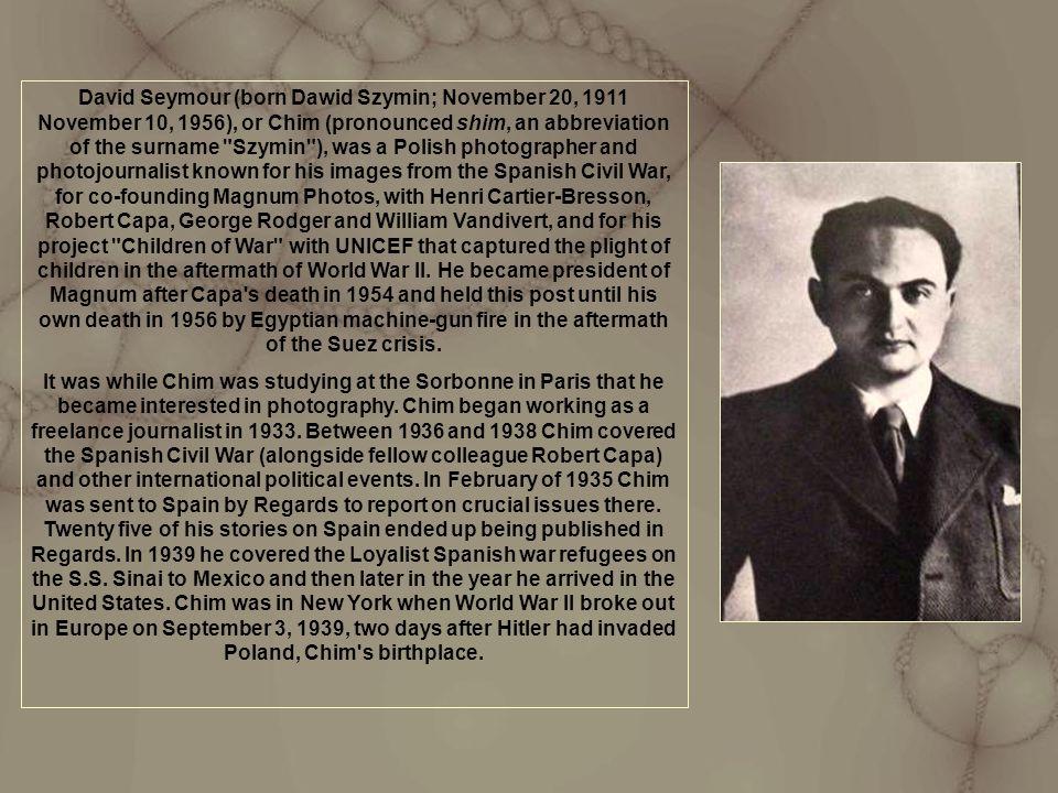 David Seymour (born Dawid Szymin; November 20, 1911 November 10, 1956), or Chim (pronounced shim, an abbreviation of the surname