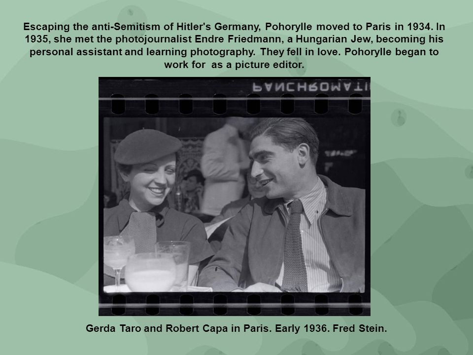 Escaping the anti-Semitism of Hitler's Germany, Pohorylle moved to Paris in 1934. In 1935, she met the photojournalist Endre Friedmann, a Hungarian Je