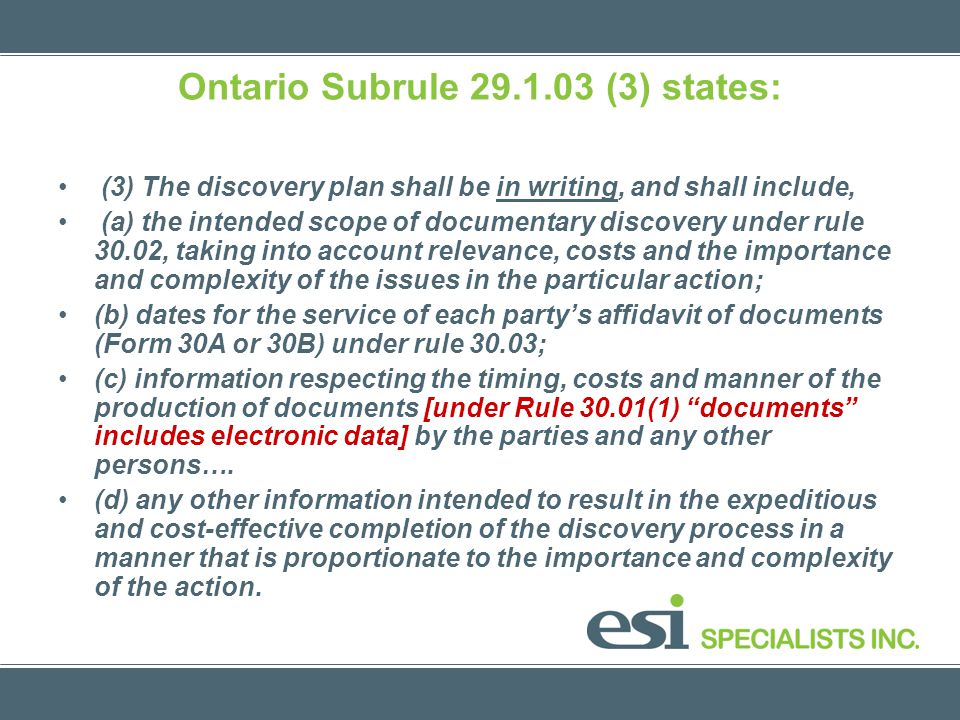 Ontario Subrule 29.1.03 (3) states: (3) The discovery plan shall be in writing, and shall include, (a) the intended scope of documentary discovery under rule 30.02, taking into account relevance, costs and the importance and complexity of the issues in the particular action; (b) dates for the service of each partys affidavit of documents (Form 30A or 30B) under rule 30.03; (c) information respecting the timing, costs and manner of the production of documents [under Rule 30.01(1) documents includes electronic data] by the parties and any other persons….