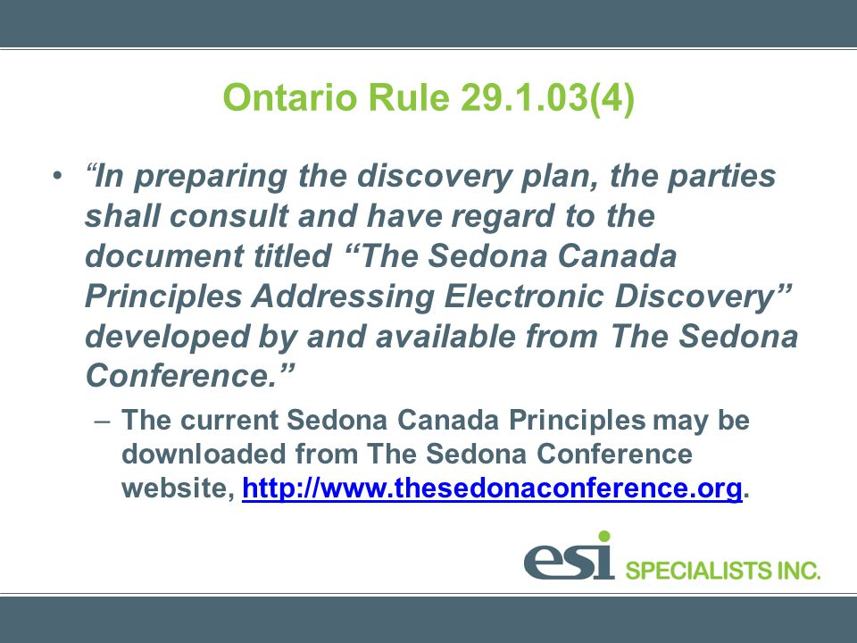 Ontario Rule 29.1.03(4) In preparing the discovery plan, the parties shall consult and have regard to the document titled The Sedona Canada Principles Addressing Electronic Discovery developed by and available from The Sedona Conference.