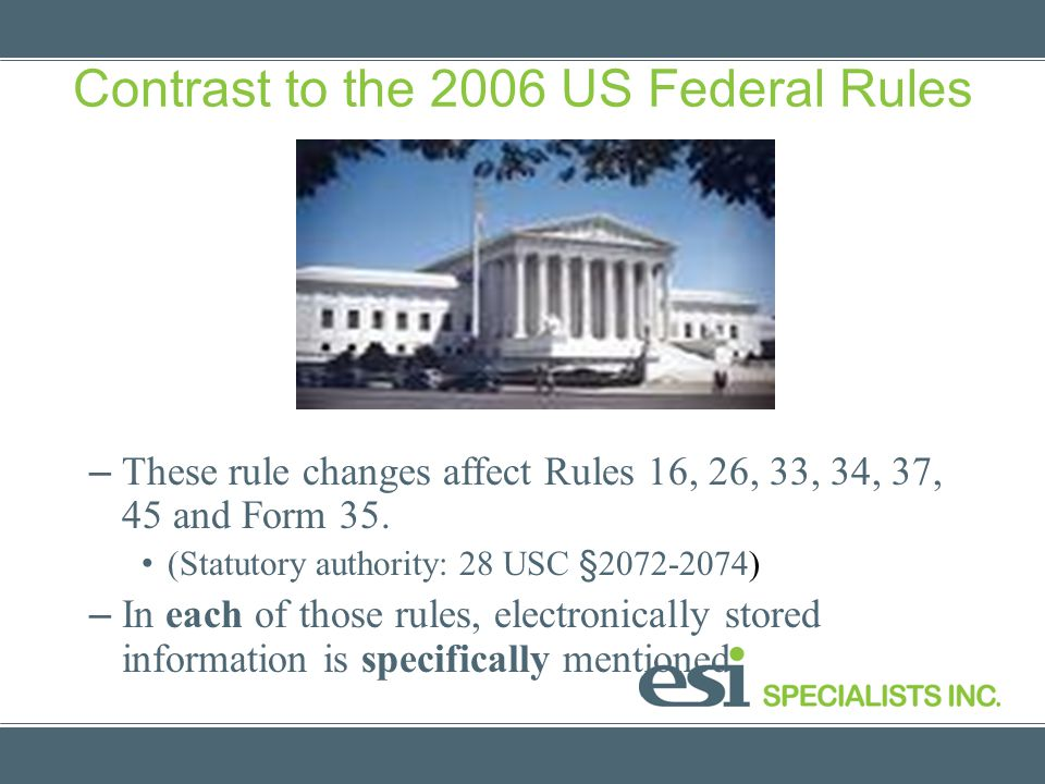 Contrast to the 2006 US Federal Rules – These rule changes affect Rules 16, 26, 33, 34, 37, 45 and Form 35. (Statutory authority: 28 USC §2072-2074) –
