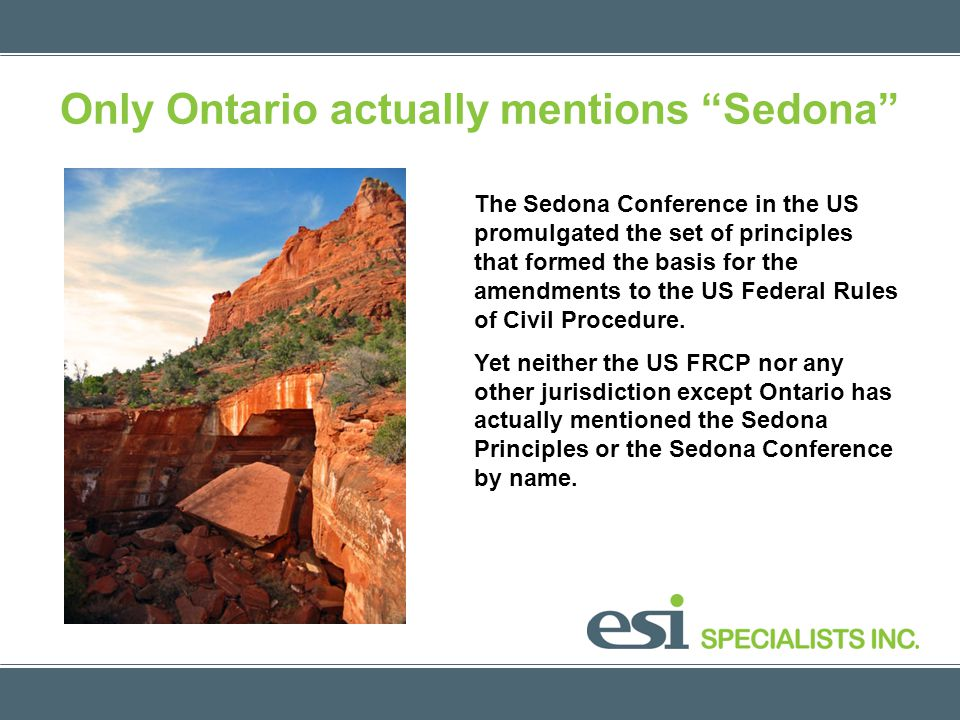 Only Ontario actually mentions Sedona The Sedona Conference in the US promulgated the set of principles that formed the basis for the amendments to the US Federal Rules of Civil Procedure.