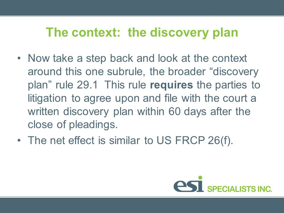 The context: the discovery plan Now take a step back and look at the context around this one subrule, the broader discovery plan rule 29.1 This rule requires the parties to litigation to agree upon and file with the court a written discovery plan within 60 days after the close of pleadings.
