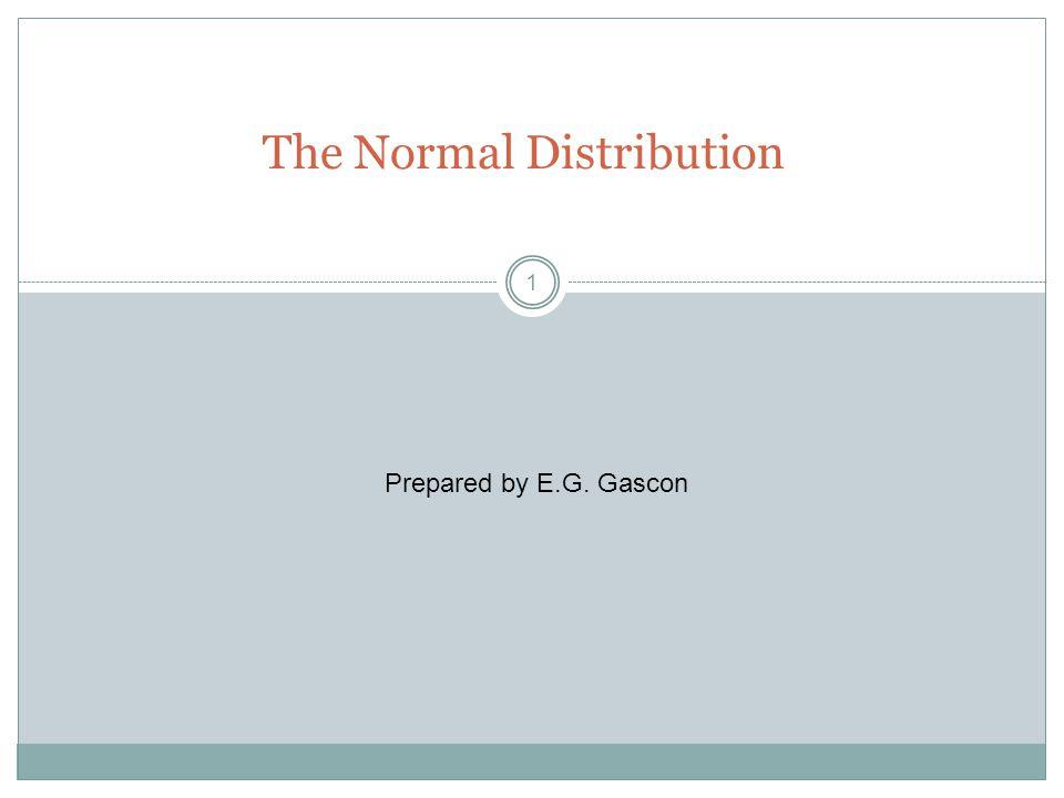 1 The Normal Distribution Prepared by E.G. Gascon