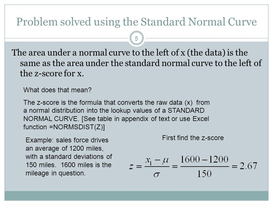 5 Problem solved using the Standard Normal Curve The area under a normal curve to the left of x (the data) is the same as the area under the standard