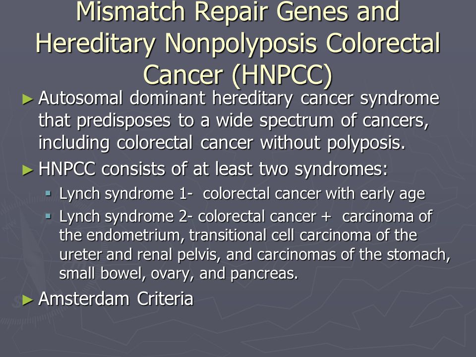 Mismatch Repair Genes and Hereditary Nonpolyposis Colorectal Cancer (HNPCC) Autosomal dominant hereditary cancer syndrome that predisposes to a wide s