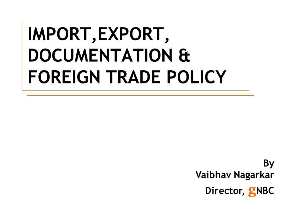 IMPORT,EXPORT, DOCUMENTATION & FOREIGN TRADE POLICY By Vaibhav Nagarkar Director, g NBC