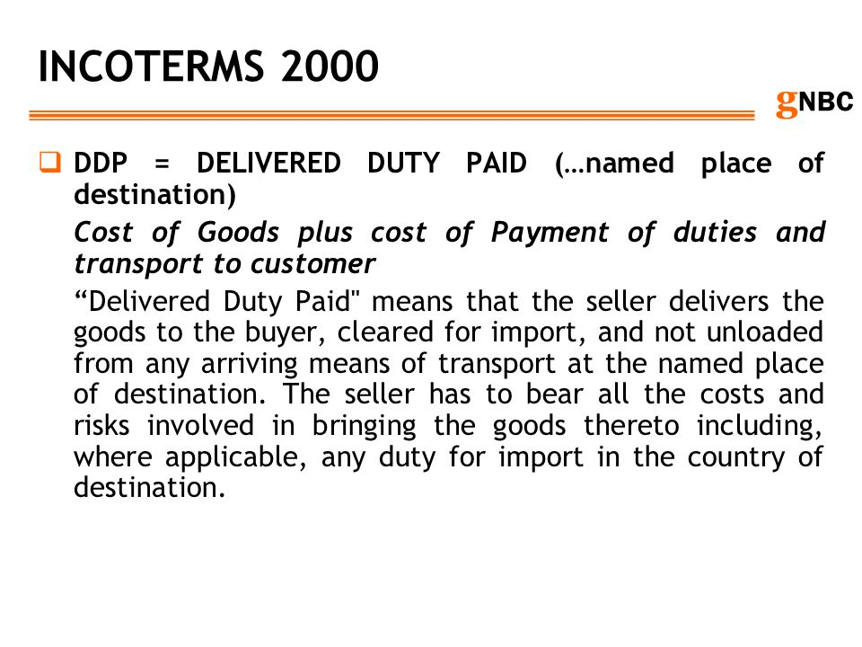 g NBC INCOTERMS 2000 DDP = DELIVERED DUTY PAID (…named place of destination) Cost of Goods plus cost of Payment of duties and transport to customer De
