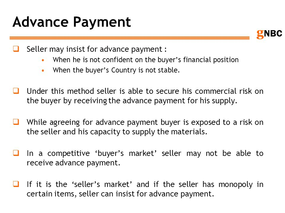 g NBC Advance Payment Seller may insist for advance payment : When he is not confident on the buyers financial position When the buyers Country is not