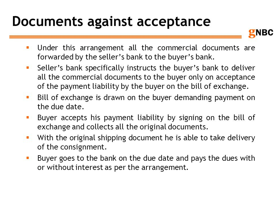g NBC Documents against acceptance Under this arrangement all the commercial documents are forwarded by the sellers bank to the buyers bank. Sellers b