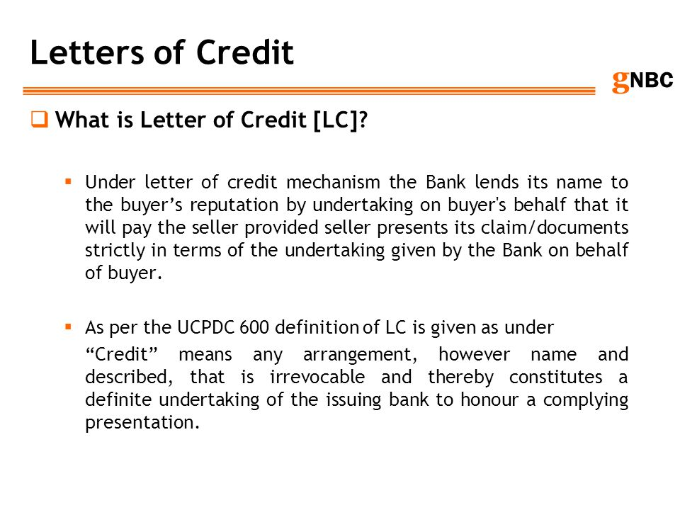 g NBC Letters of Credit What is Letter of Credit [LC]? Under letter of credit mechanism the Bank lends its name to the buyers reputation by undertakin