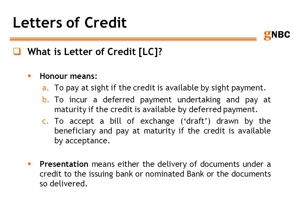 g NBC Letters of Credit What is Letter of Credit [LC]? Honour means: a.To pay at sight if the credit is available by sight payment. b.To incur a defer