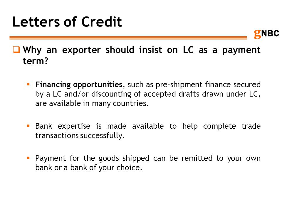g NBC Letters of Credit Why an exporter should insist on LC as a payment term? Financing opportunities, such as pre-shipment finance secured by a LC a