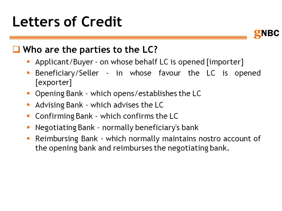 g NBC Letters of Credit Who are the parties to the LC? Applicant/Buyer - on whose behalf LC is opened [importer] Beneficiary/Seller - in whose favour
