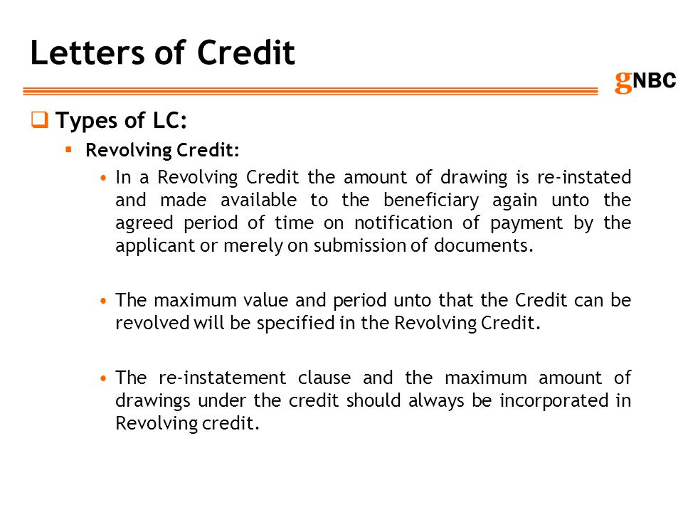 g NBC Letters of Credit Types of LC: Revolving Credit: In a Revolving Credit the amount of drawing is re-instated and made available to the beneficiar