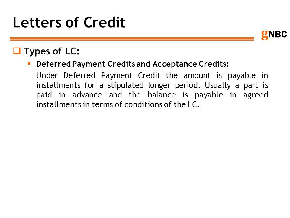 g NBC Letters of Credit Types of LC: Deferred Payment Credits and Acceptance Credits: Under Deferred Payment Credit the amount is payable in installme