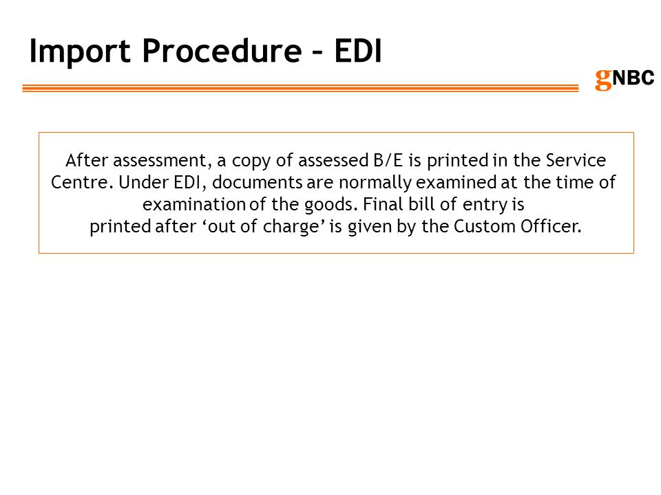 g NBC Import Procedure – EDI After assessment, a copy of assessed B/E is printed in the Service Centre. Under EDI, documents are normally examined at