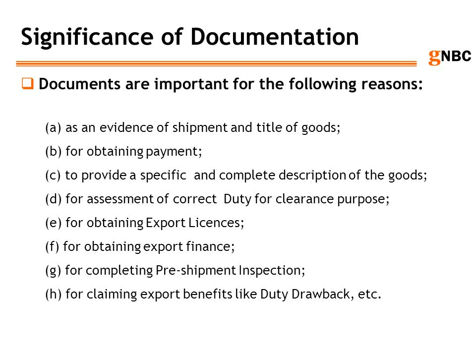 g NBC Significance of Documentation Documents are important for the following reasons: (a) as an evidence of shipment and title of goods; (b) for obta