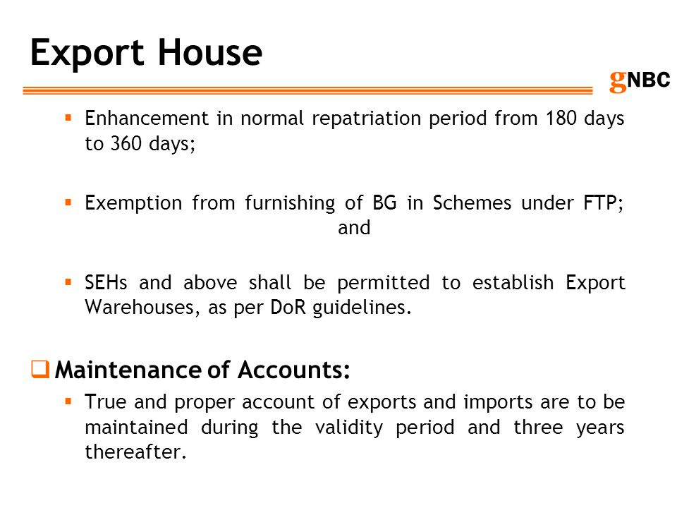 g NBC Export House Enhancement in normal repatriation period from 180 days to 360 days; Exemption from furnishing of BG in Schemes under FTP; and SEHs