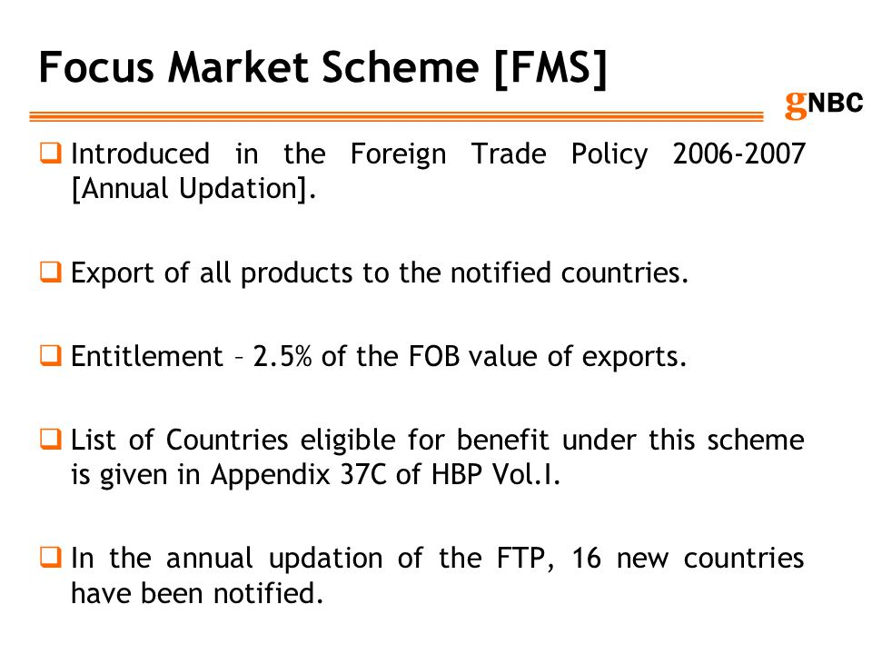 g NBC Focus Market Scheme [FMS] Introduced in the Foreign Trade Policy 2006-2007 [Annual Updation]. Export of all products to the notified countries.