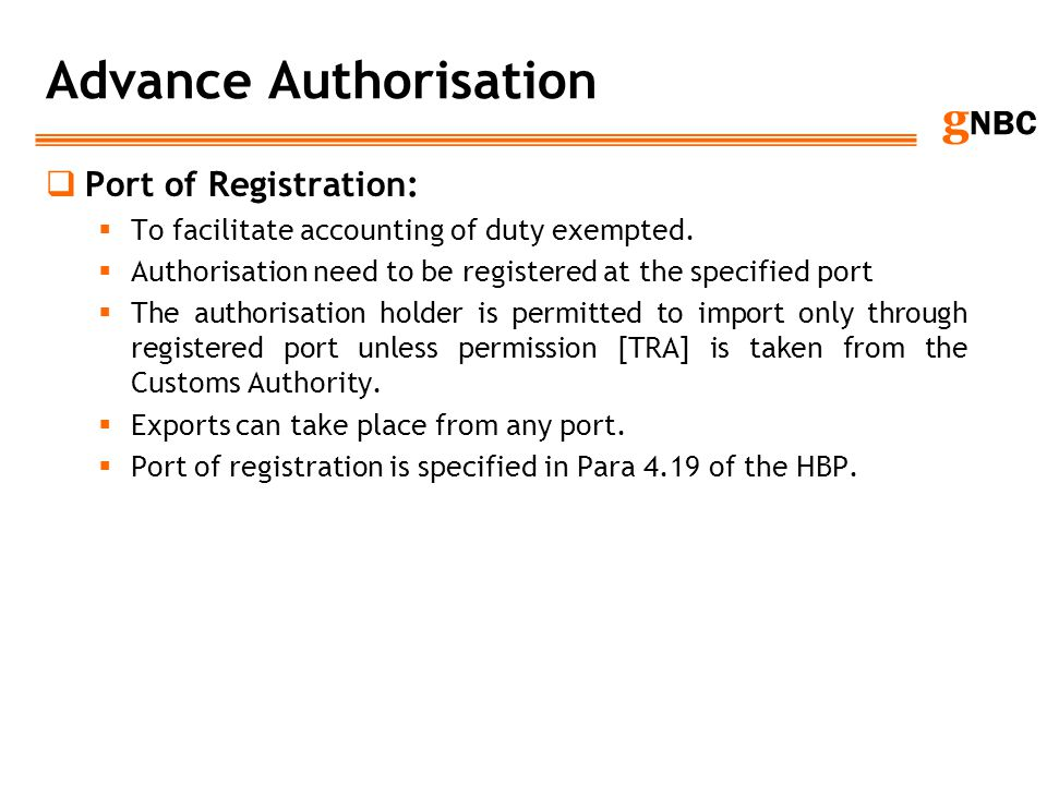 g NBC Advance Authorisation Port of Registration: To facilitate accounting of duty exempted. Authorisation need to be registered at the specified port