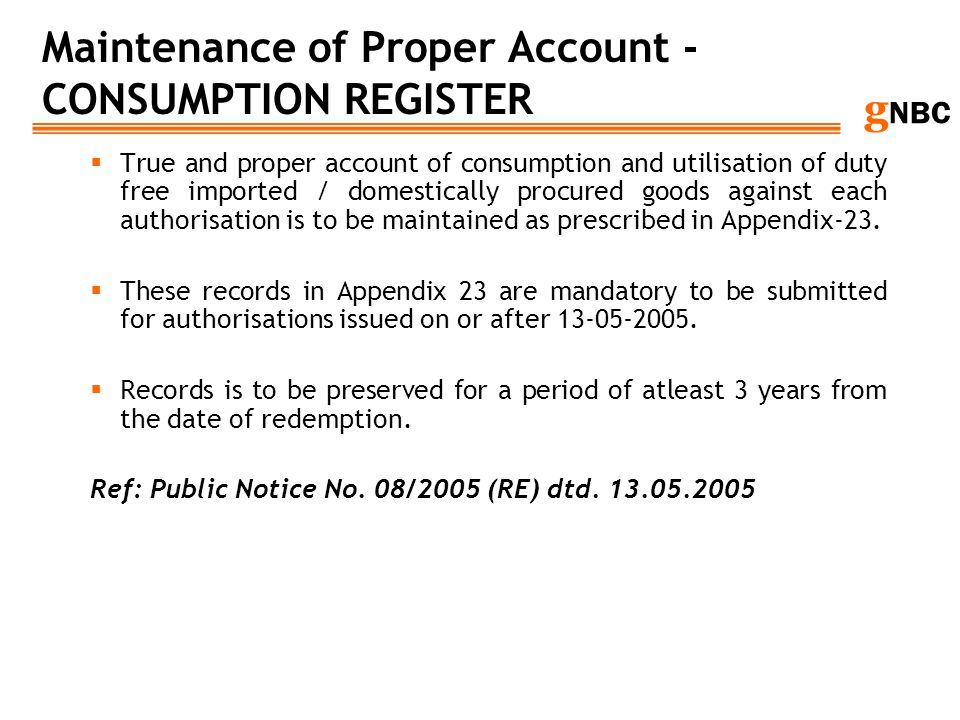 g NBC Maintenance of Proper Account - CONSUMPTION REGISTER True and proper account of consumption and utilisation of duty free imported / domestically
