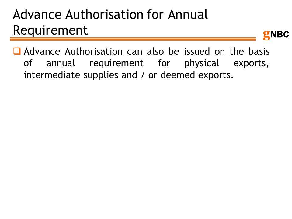 g NBC Advance Authorisation for Annual Requirement Advance Authorisation can also be issued on the basis of annual requirement for physical exports, i