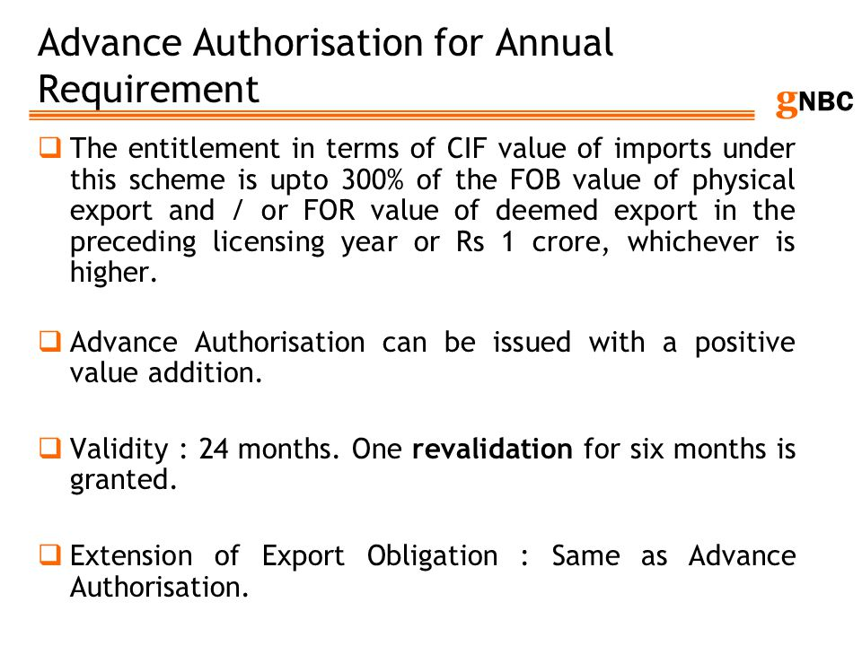 g NBC Advance Authorisation for Annual Requirement The entitlement in terms of CIF value of imports under this scheme is upto 300% of the FOB value of