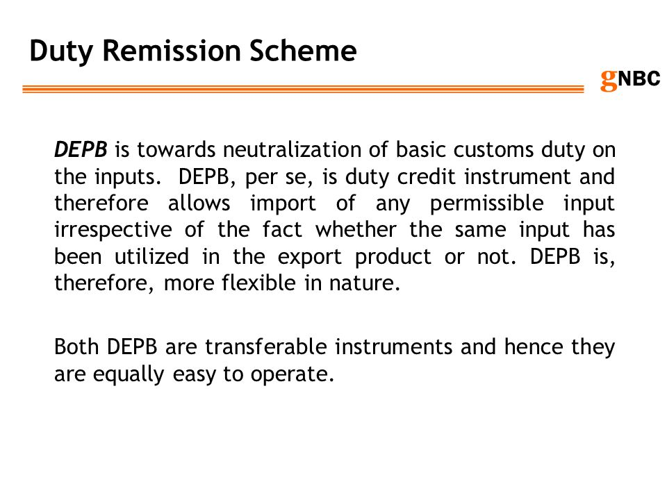 g NBC Duty Remission Scheme DEPB is towards neutralization of basic customs duty on the inputs. DEPB, per se, is duty credit instrument and therefore