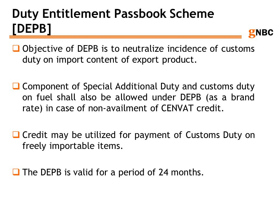 g NBC Duty Entitlement Passbook Scheme [DEPB] Objective of DEPB is to neutralize incidence of customs duty on import content of export product. Compon
