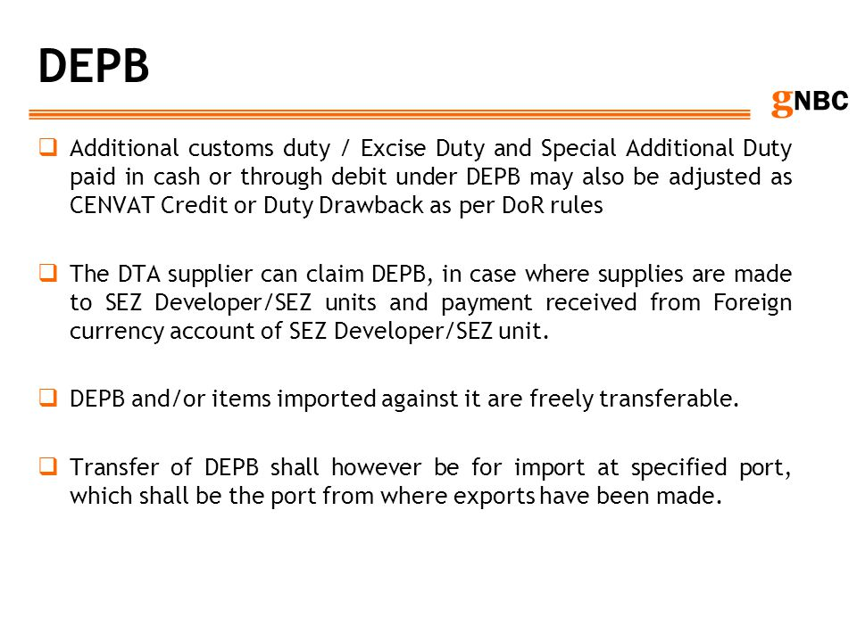 g NBC DEPB Additional customs duty / Excise Duty and Special Additional Duty paid in cash or through debit under DEPB may also be adjusted as CENVAT C
