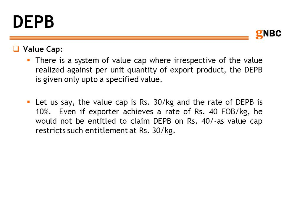 g NBC DEPB Value Cap: There is a system of value cap where irrespective of the value realized against per unit quantity of export product, the DEPB is