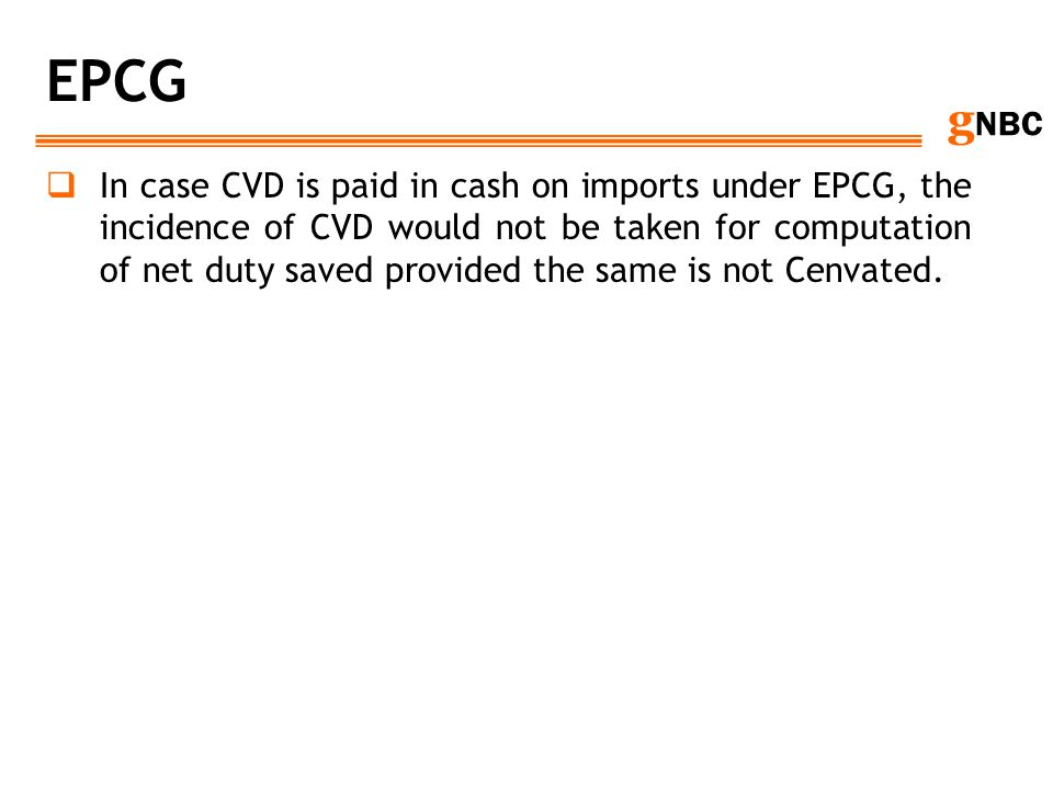 g NBC EPCG In case CVD is paid in cash on imports under EPCG, the incidence of CVD would not be taken for computation of net duty saved provided the s