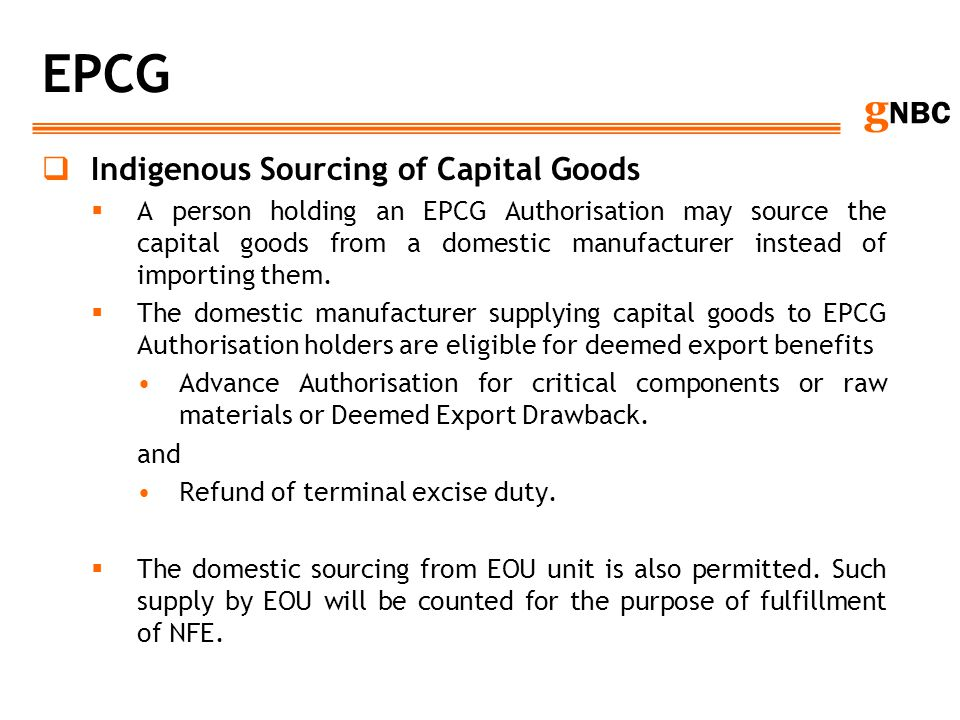 g NBC EPCG Indigenous Sourcing of Capital Goods A person holding an EPCG Authorisation may source the capital goods from a domestic manufacturer inste