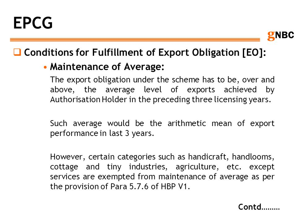g NBC EPCG Conditions for Fulfillment of Export Obligation [EO]: Maintenance of Average: The export obligation under the scheme has to be, over and ab