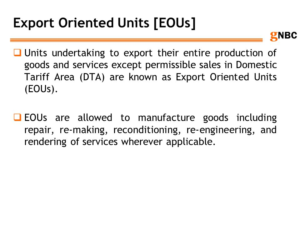 g NBC Export Oriented Units [EOUs] Units undertaking to export their entire production of goods and services except permissible sales in Domestic Tari