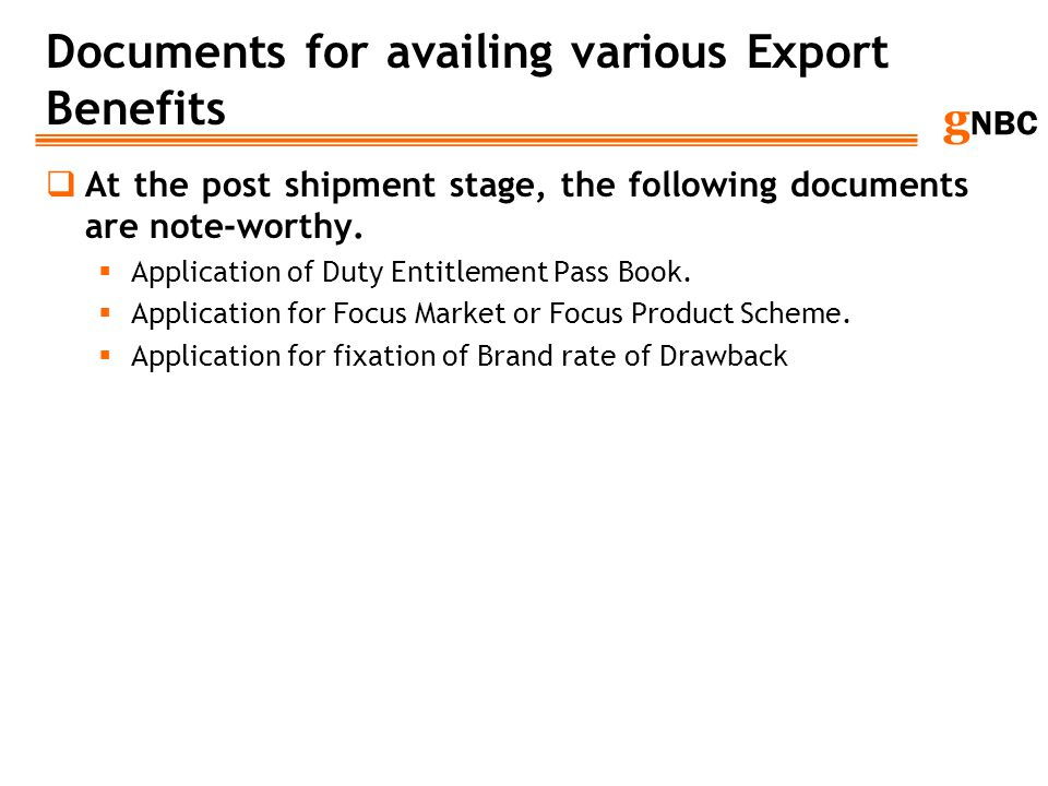 g NBC Documents for availing various Export Benefits At the post shipment stage, the following documents are note-worthy. Application of Duty Entitlem