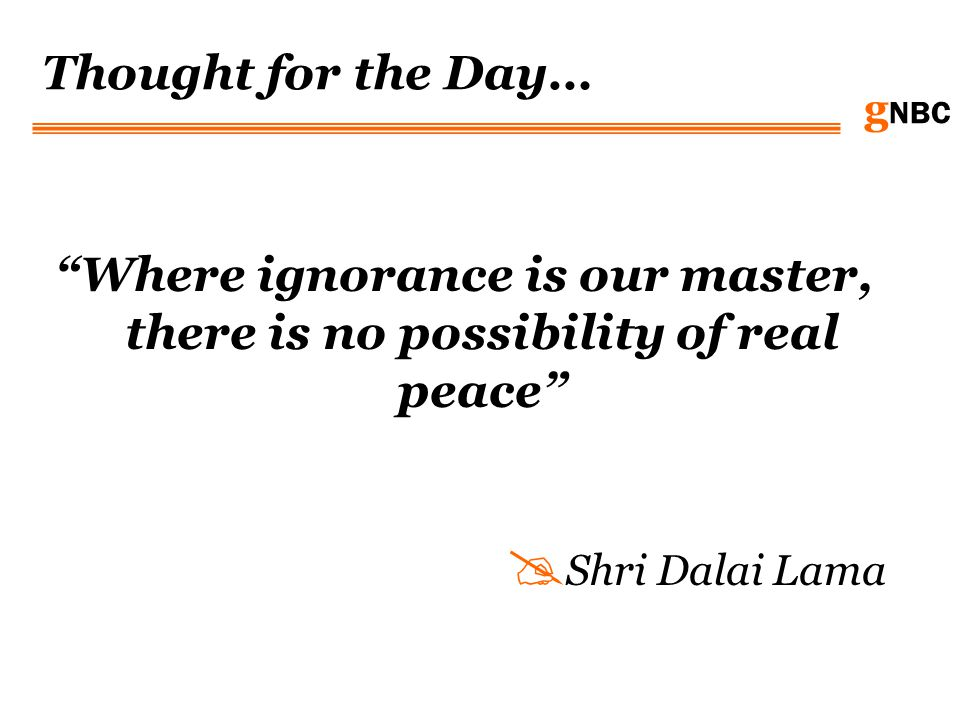 g NBC Thought for the Day… Where ignorance is our master, there is no possibility of real peace Shri Dalai Lama
