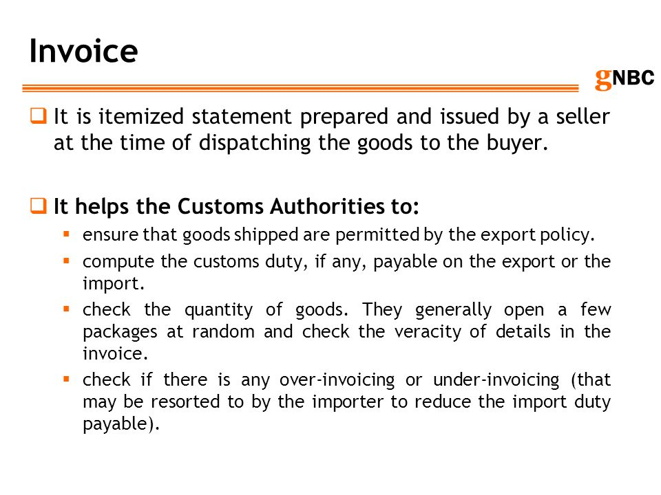 g NBC Invoice It is itemized statement prepared and issued by a seller at the time of dispatching the goods to the buyer. It helps the Customs Authori
