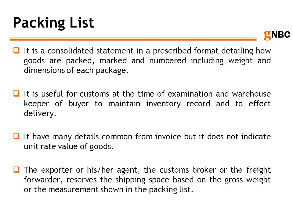 g NBC Packing List It is a consolidated statement in a prescribed format detailing how goods are packed, marked and numbered including weight and dime