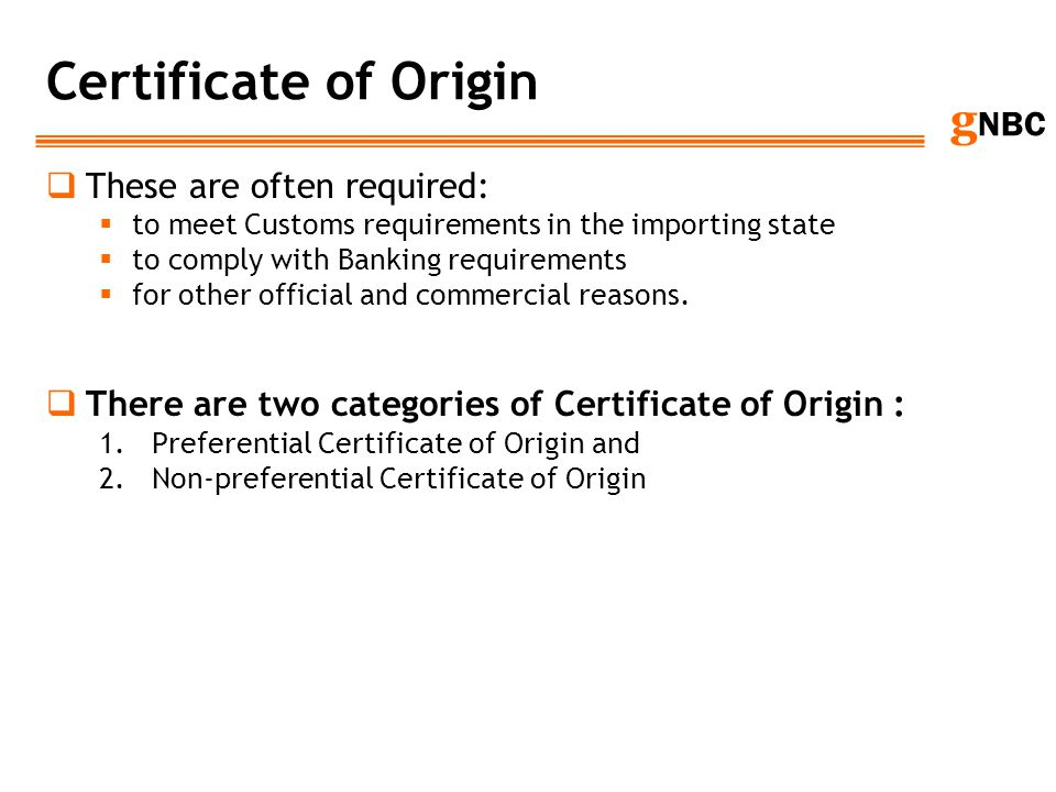 g NBC Certificate of Origin These are often required: to meet Customs requirements in the importing state to comply with Banking requirements for othe