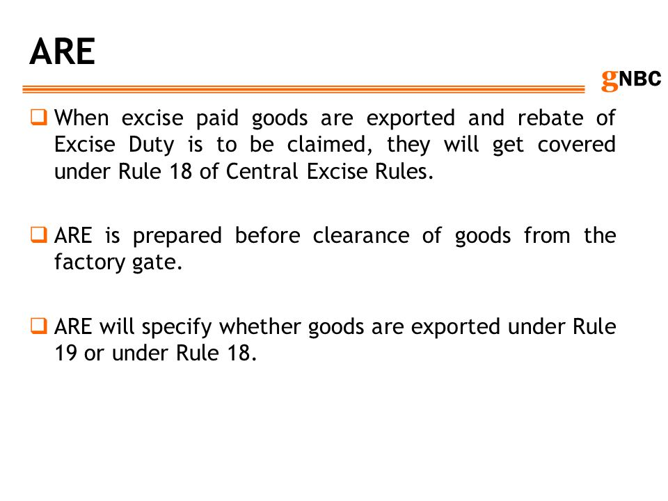 g NBC ARE When excise paid goods are exported and rebate of Excise Duty is to be claimed, they will get covered under Rule 18 of Central Excise Rules.
