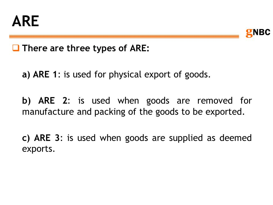 g NBC ARE There are three types of ARE: a) ARE 1: is used for physical export of goods. b) ARE 2: is used when goods are removed for manufacture and p